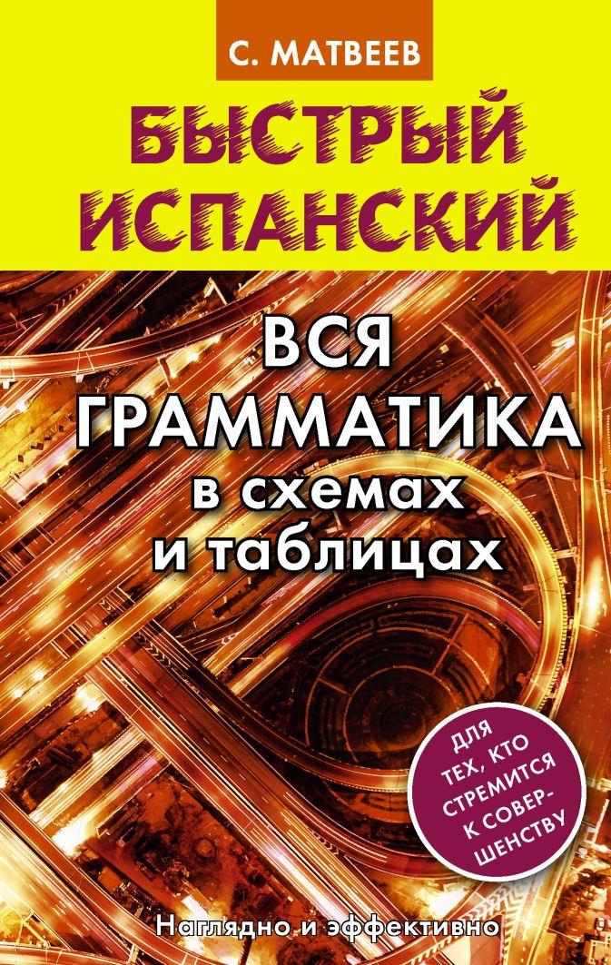 С. А. Матвеев - Быстрый испанский. Вся грамматика в схемах и таблицах обложка книги