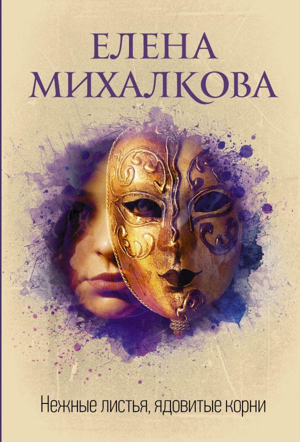 Михалкова Елена Ивановна Нежные листья, ядовитые корни