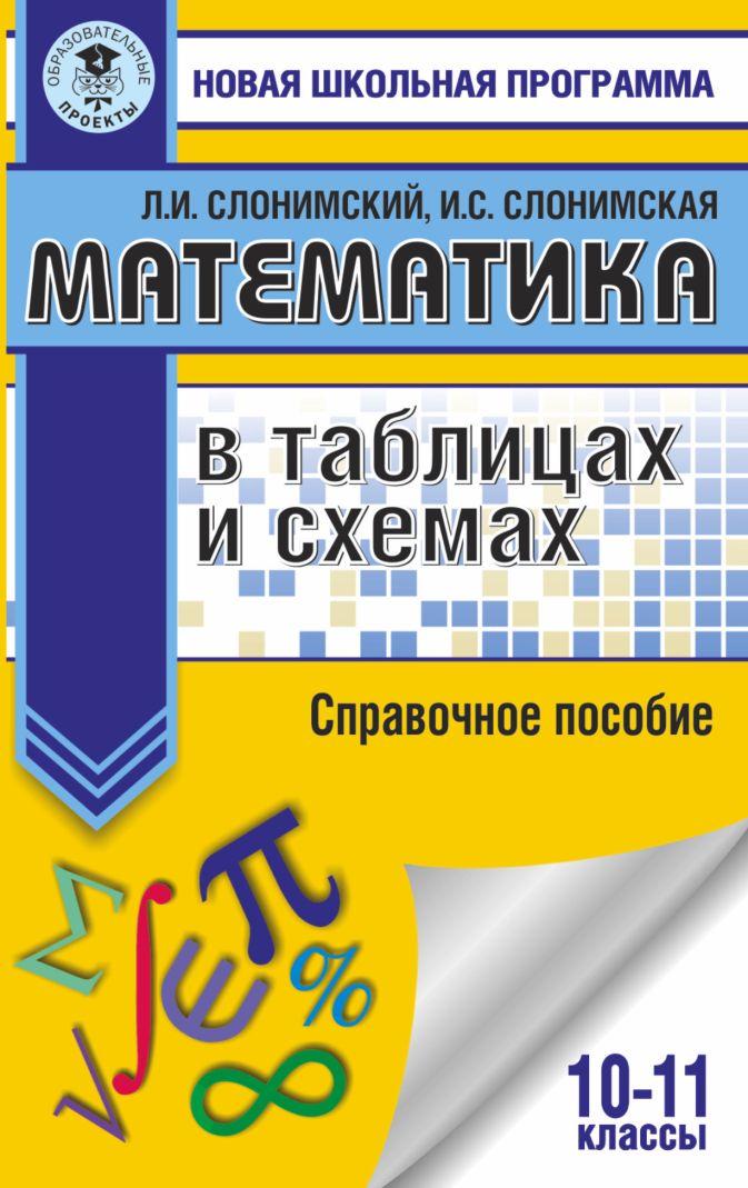Математика в таблицах и схемах. Справочное пособие. 10-11 классы Л. И. Слонимский, И. С. Слонимская