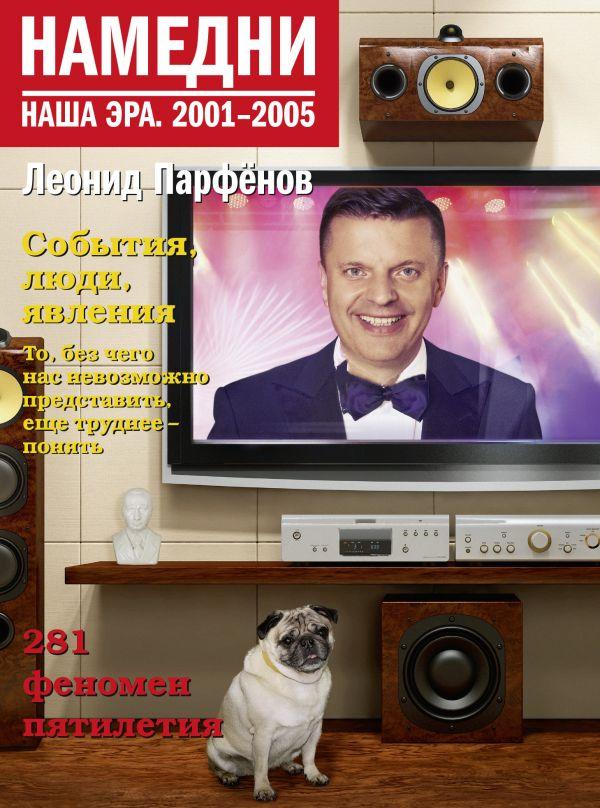 Парфенов Леонид Геннадьевич Намедни. Наша эра. 2001-2005