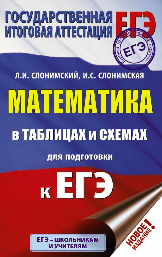 ЕГЭ. Математика в таблицах и схемах для подготовки к ЕГЭ Л. И. Слонимский, И. С. Слонимская