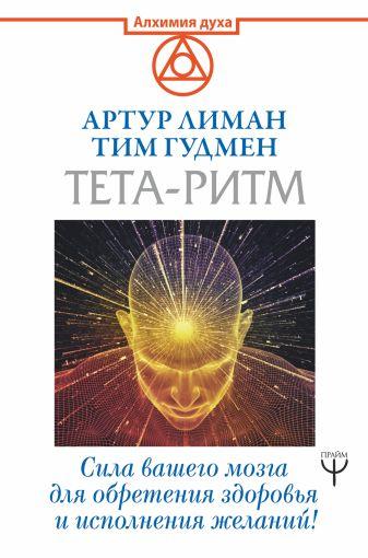 Артур Лиман, Тим Гудмен - Тета-ритм. Сила вашего мозга для обретения здоровья и исполнения желаний! обложка книги