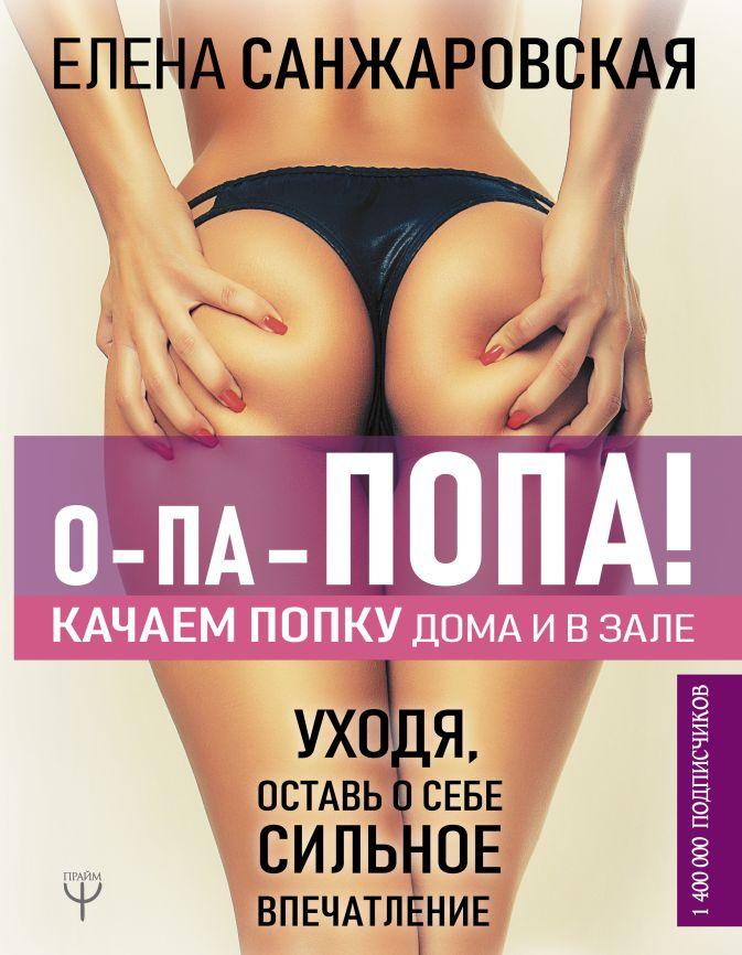 Елена Санжаровская - О-па - попа! Качаем попку дома и в зале обложка книги