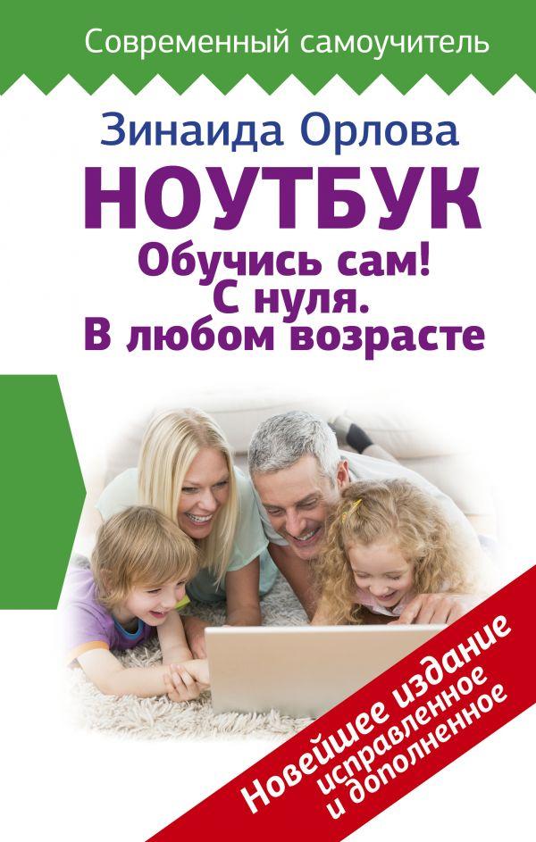 Орлова Зинаида Ноутбук. Обучись сам! С нуля. В любом возрасте. Новейшее издание исправленное и дополненное ноутбук