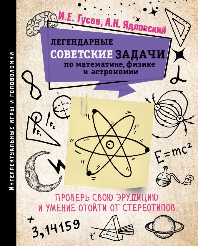 Легендарные советские задачи по математике, физике и астрономии. Проверь свою эрудицию и умение отойти от стереотипов Гусев И.Е.