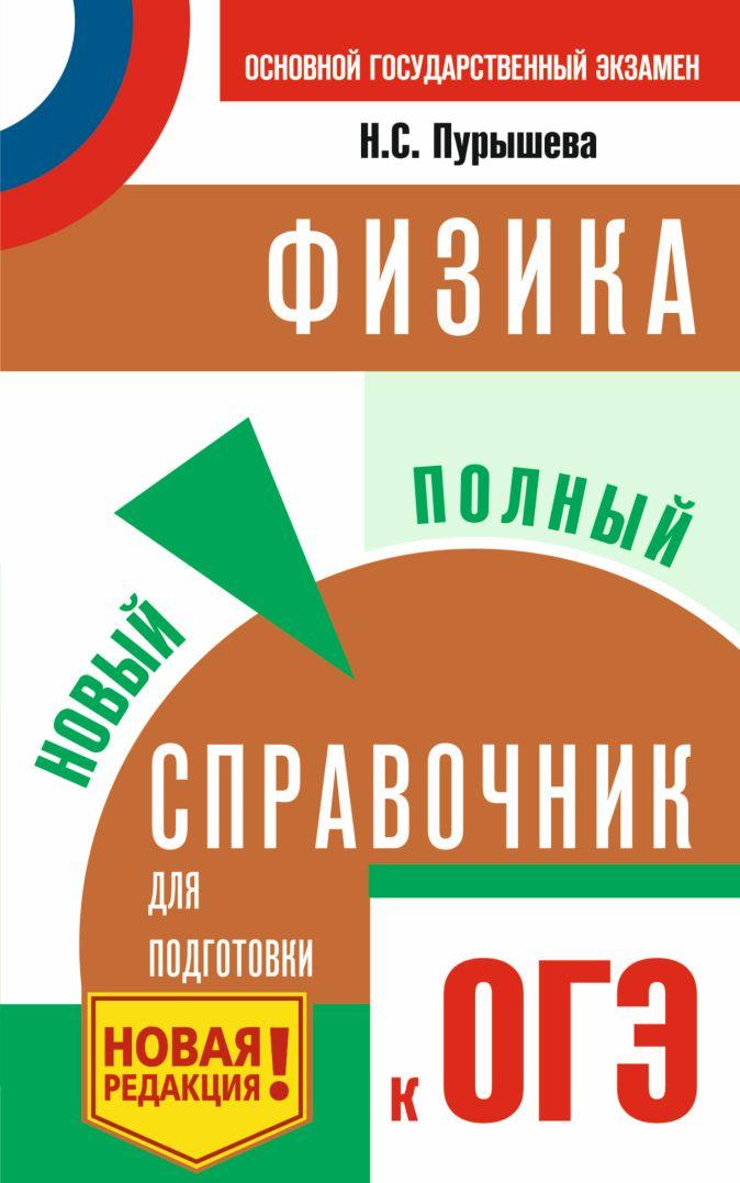Н. С. Пурышева - ОГЭ. Физика. Новый полный справочник для подготовки к ОГЭ обложка книги