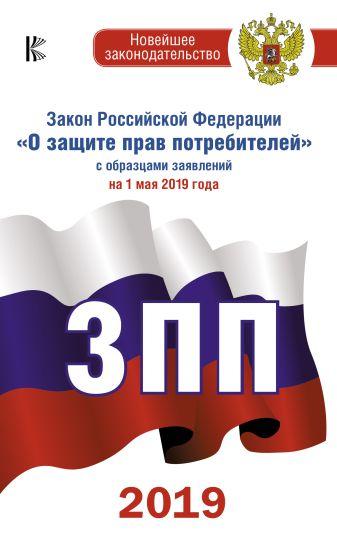 """Закон Российской Федерации """"О защите прав потребителей"""" с образцами заявлений на 1 мая 2019 года"""