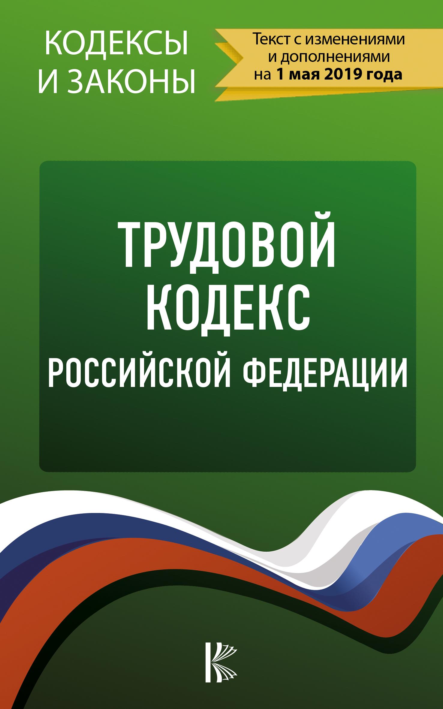 . Трудовой Кодекс Российской Федерации на 1 мая 2019 года