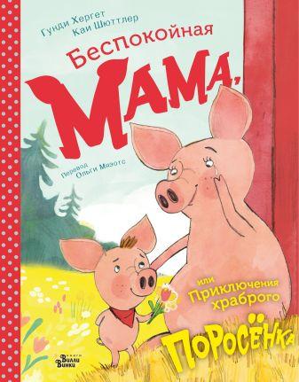 Гунди Хергет, Каи Шюттлер - Беспокойная мама, или Приключения храброго поросёнка обложка книги