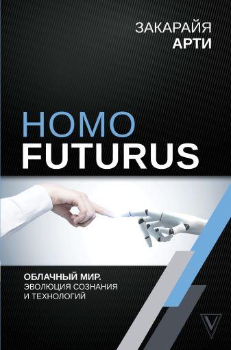 Арти Закарайя - Homo Futurus. Облачный Мир: эволюция сознания и технологий обложка книги