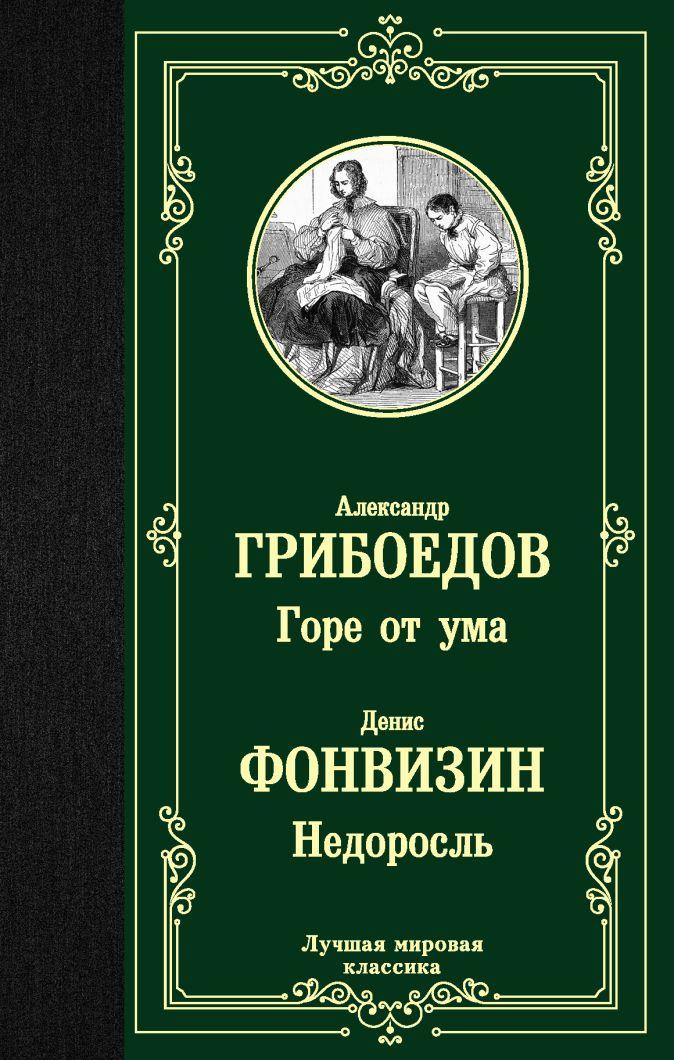 Горе от ума. Недоросль Александр Грибоедов, Денис Фонвизин