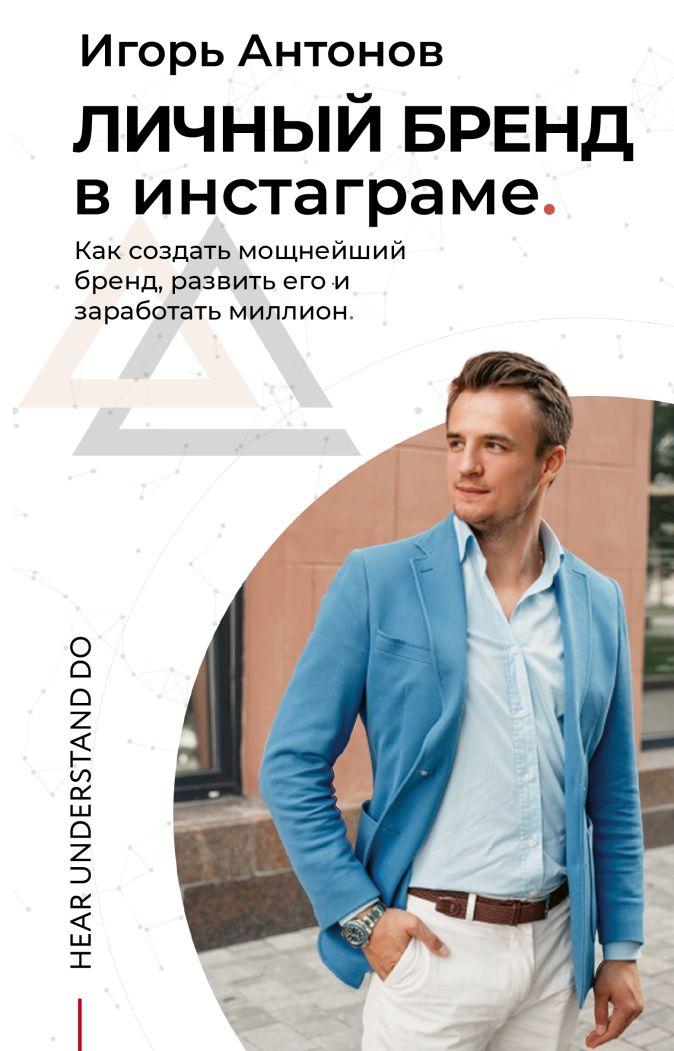 Личный бренд в Инстаграме. Как создать мощнейший бренд, развить его и заработать миллион Игорь Антонов