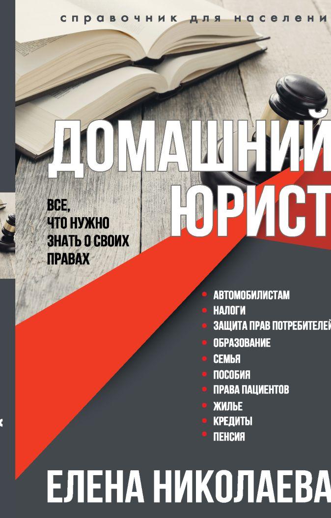Домашний юрист. Все что нужно знать о своих правах Елена Николаева