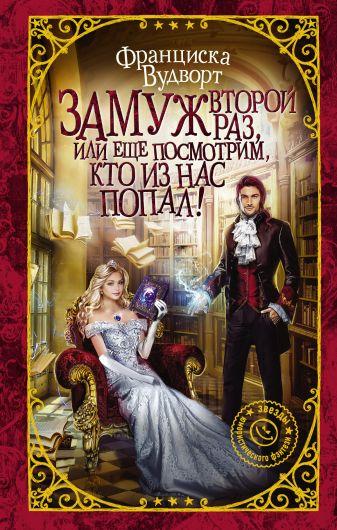 Франциска Вудворт - Замуж второй раз, или Еще посмотрим, кто из нас попал! обложка книги