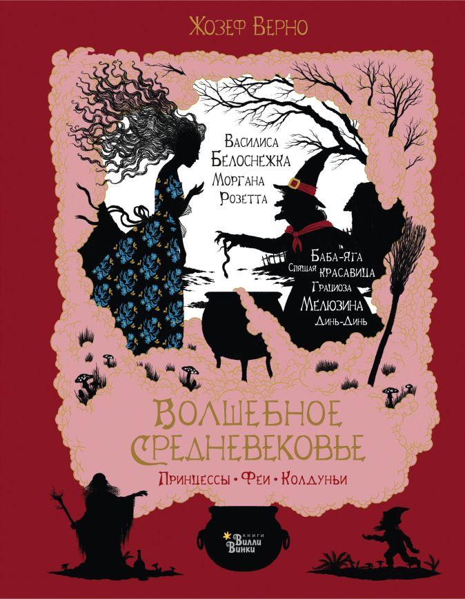Жозеф Верно - Волшебное Средневековье. Принцессы, феи, колдуньи обложка книги