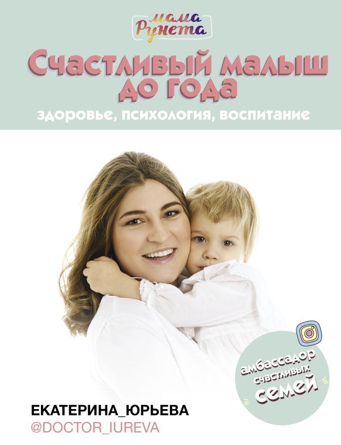 Юрьева Екатерина - Счастливый малыш до года: здоровье, психология, воспитание обложка книги