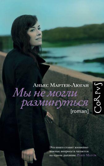 Аньес Мартен-Люган - Мы не могли разминуться обложка книги