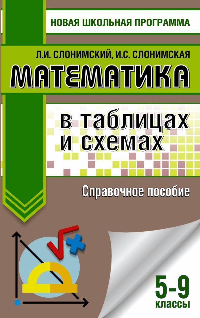 Слонимский Л.И., Слонимская И.С. - Математика в таблицах и схемах. Справочное пособие. 5-9 классы обложка книги