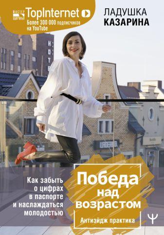 Ладушка Казарина - Победа над возрастом. Как забыть о цифрах в паспорте и наслаждаться молодостью. Антиэйдж практика обложка книги