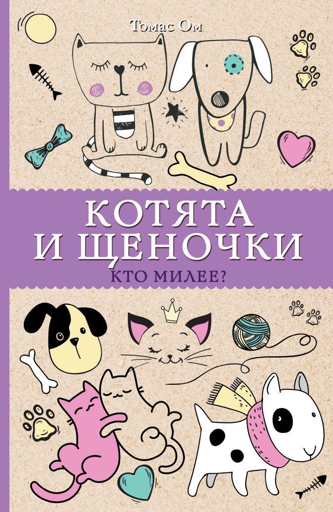 Ом Т. - Котята и щеночки. Кто милее? обложка книги