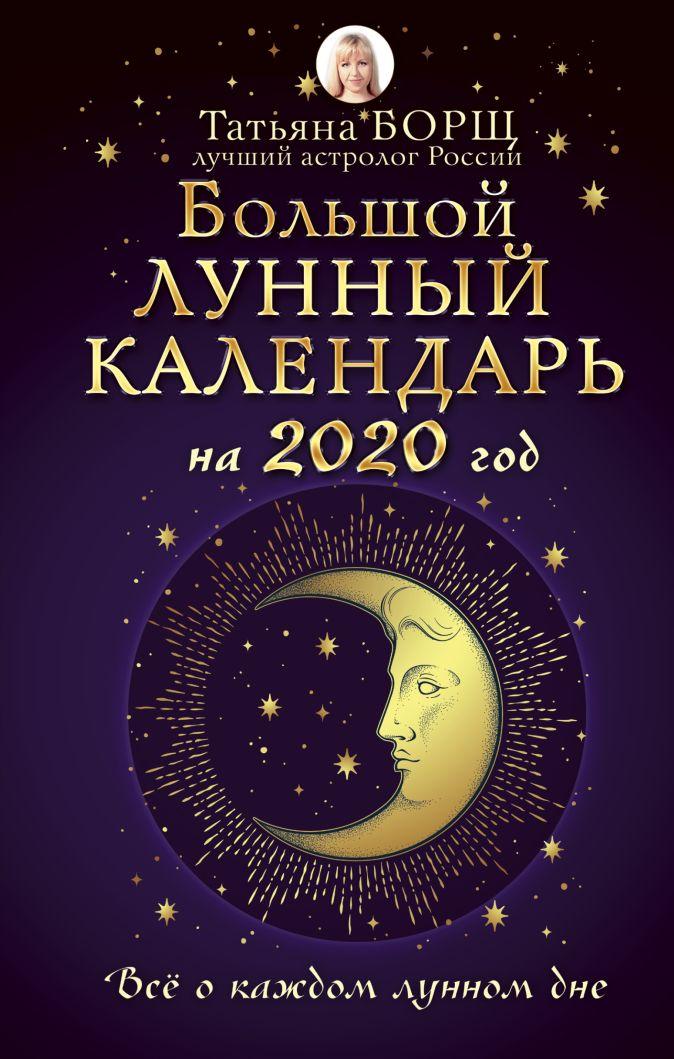 Борщ Т. - Большой лунный календарь на 2020 год: все о каждом лунном дне обложка книги