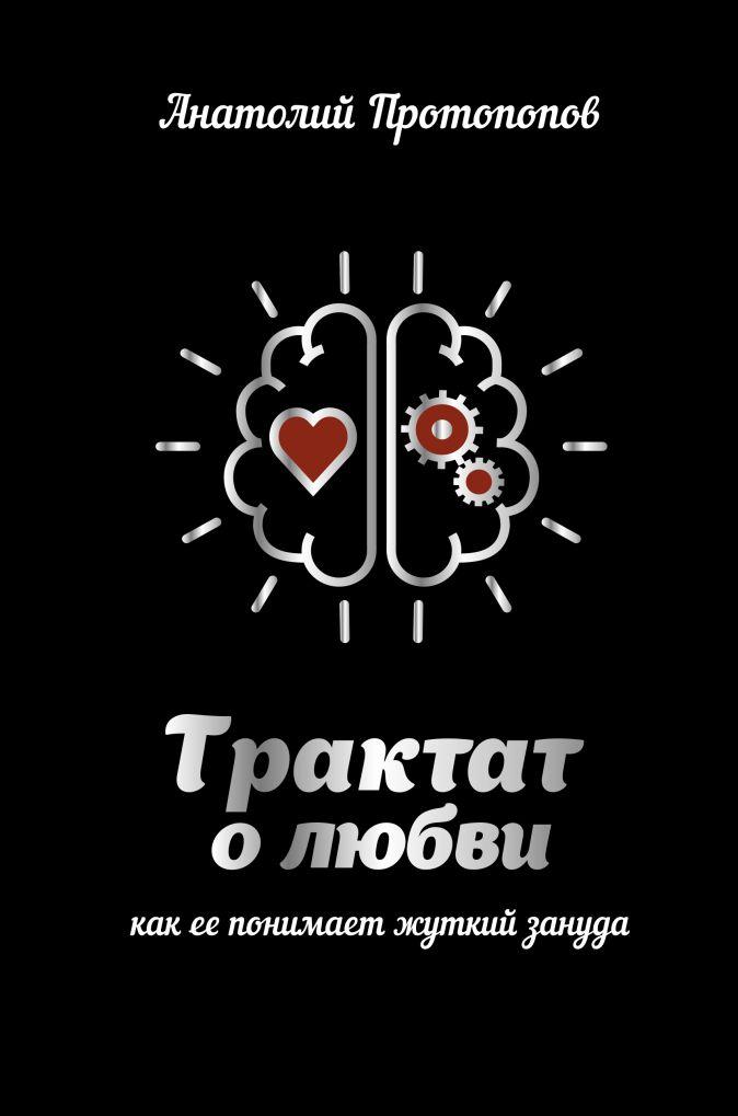 Протопопов А. - Трактат о любви, как ее понимает жуткий зануда обложка книги