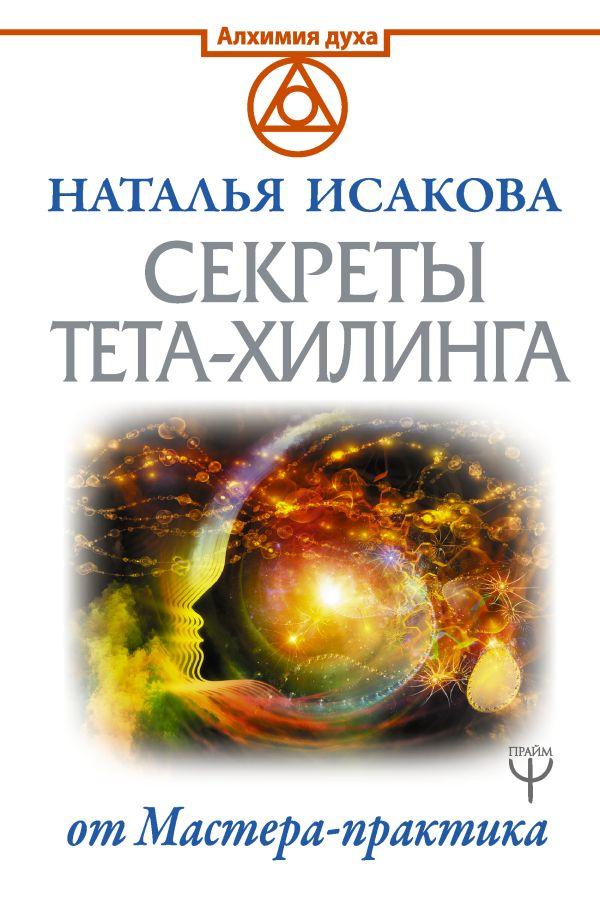 Исакова Наталья Валерьевна Секреты ТЕТА-ХИЛИНГА от Мастера-практика