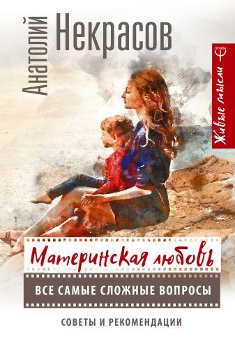 Анатолий Некрасов - Материнская любовь. Все самые сложные вопросы. Советы и рекомендации обложка книги