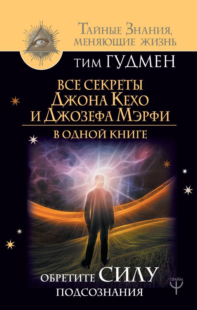 Тим Гудмен - Все секреты Джона Кехо и Джозефа Мэрфи в одной книге. Обретите силу подсознания обложка книги