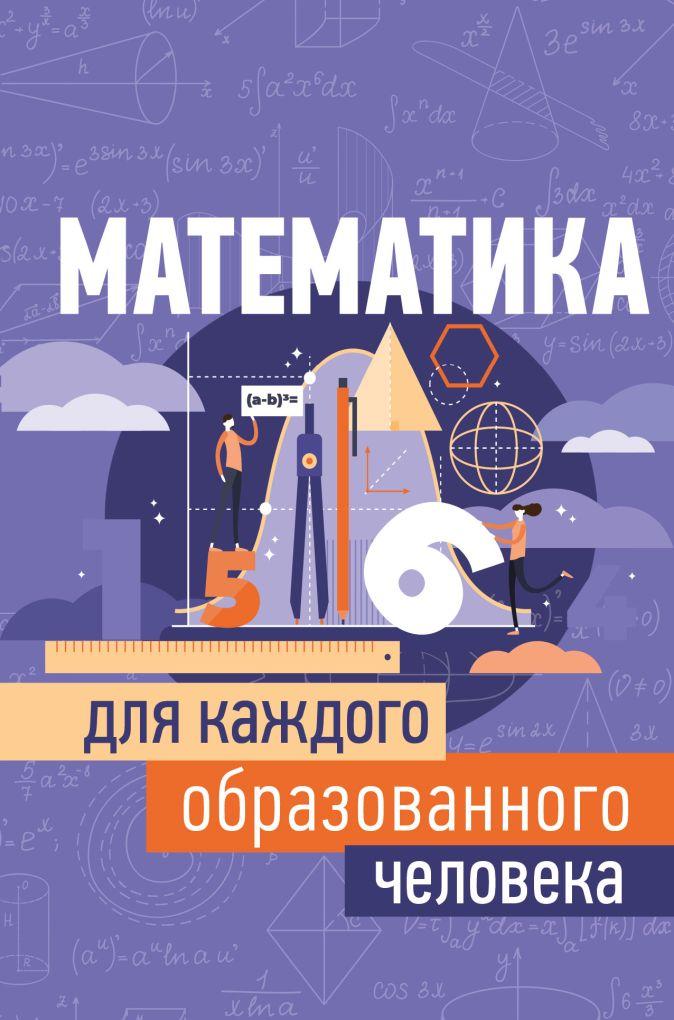 Игорь Евгеньевич Гусев - Математика для каждого образованного человека обложка книги