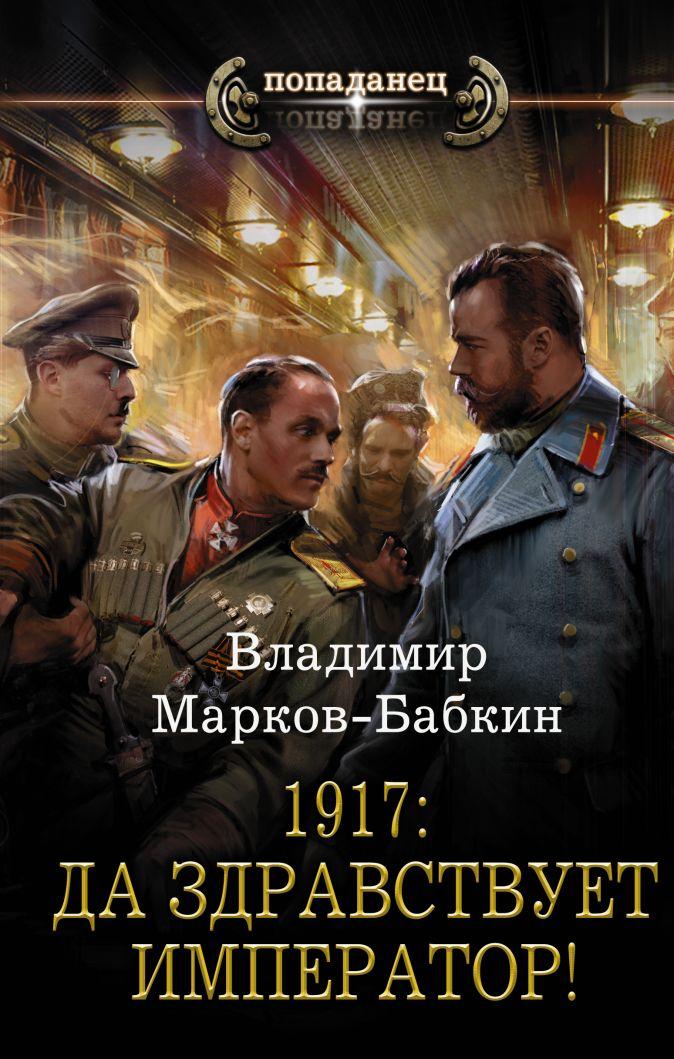 Владимир Марков-Бабкин - 1917: Да здравствует Император! обложка книги