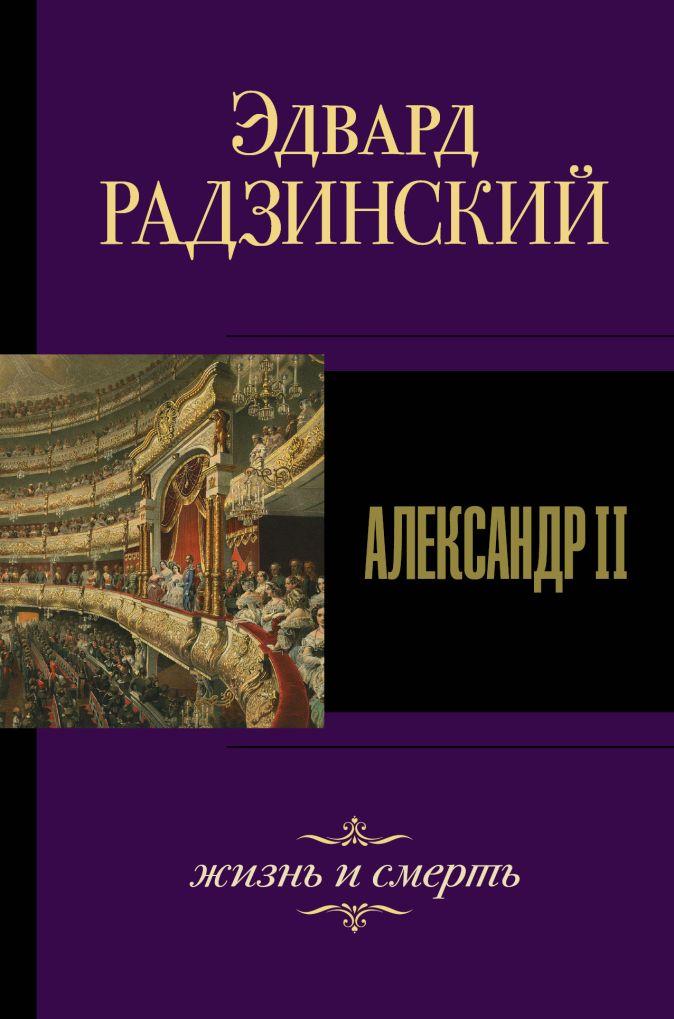 Александр II. Жизнь и смерть Эдвард Радзинский
