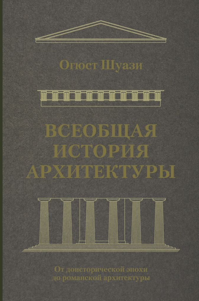 Огюст Шуази - Всеобщая история архитектуры. От доисторической эпохи до романской архитектуры обложка книги