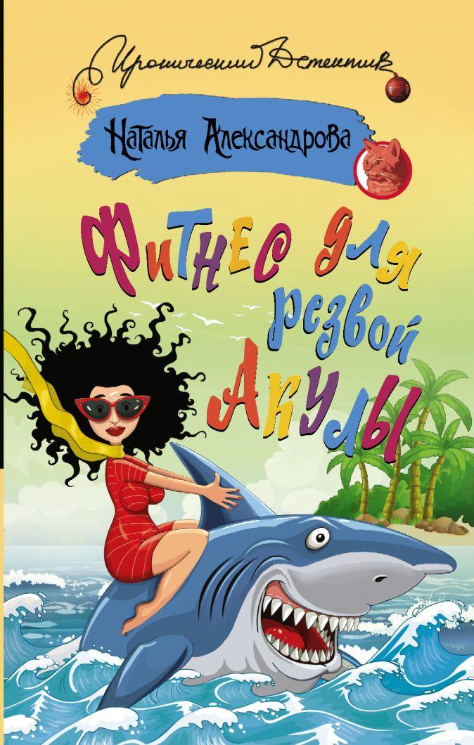 Наталья Александрова - Фитнес для резвой акулы обложка книги