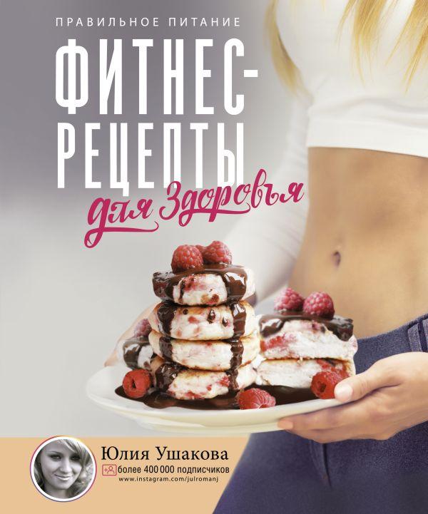 Ушакова Юлия Олеговна Фитнес рецепты для здоровья. Правильное питание. Рецепты на любой вкус