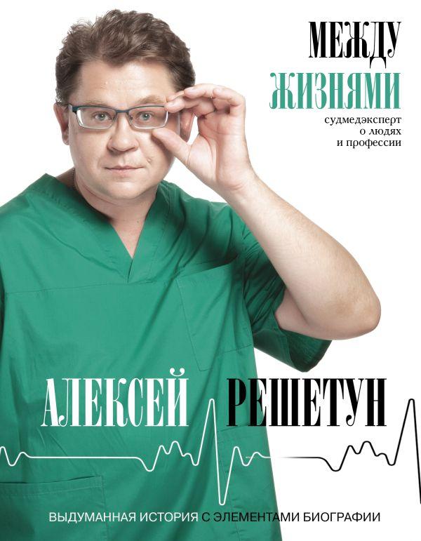 Решетун Алексей Михайлович Между жизнями. Судмедэксперт о людях и профессии