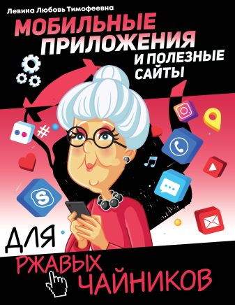 Левина Л.Т. - Мобильные приложения и полезные сайты для ржавых чайников обложка книги