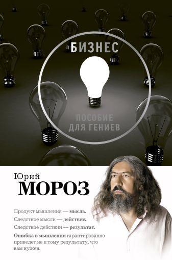 Юрий Мороз - Бизнес. Пособие для гениев обложка книги