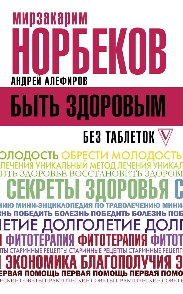 Норбеков Мирзакарим Санакулович, Алефиров Андрей Николаевич Быть здоровым без таблеток
