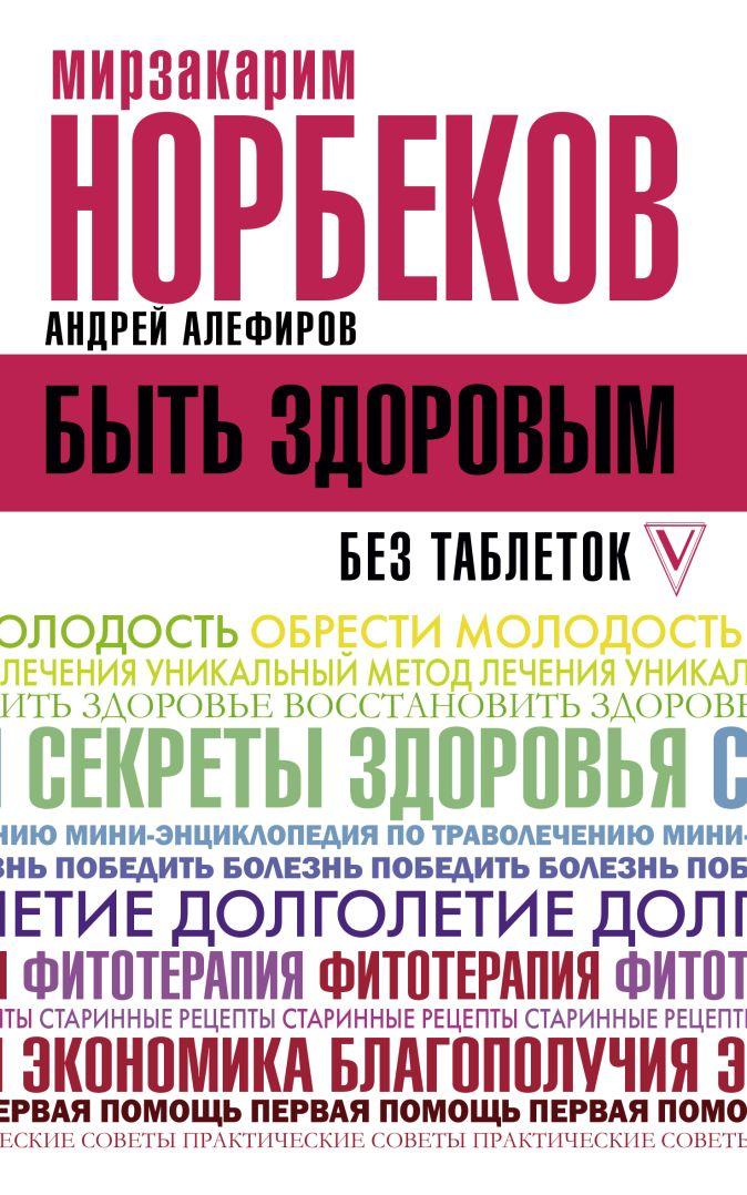 Норбеков М.С., Алефиров А. - Быть здоровым без таблеток обложка книги