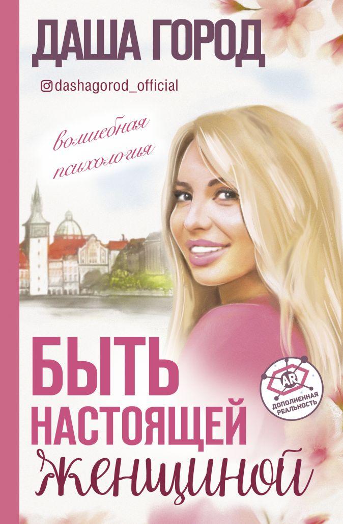 Город Даша - Быть настоящей женщиной: волшебная психология. С дополненной реальностью! обложка книги