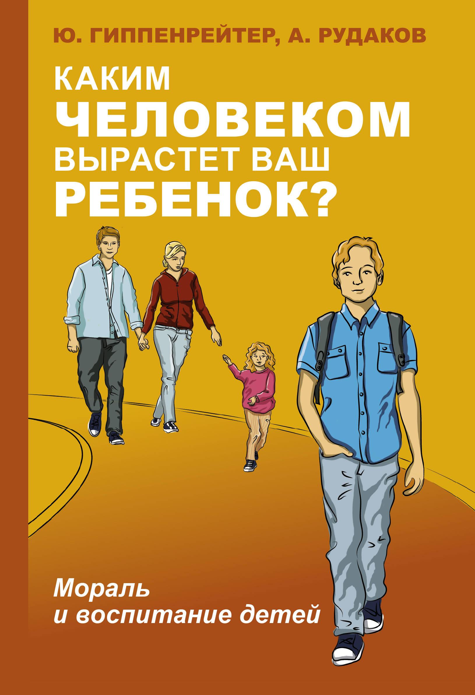 Гиппенрейтер Юлия Борисовна Каким человеком вырастет ваш ребенок? Мораль и воспитание детей