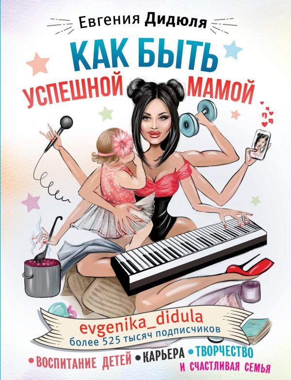 Дидюля Евгения Сергеевна Как быть успешной мамой: воспитание детей, карьера, творчество и счастливая семья