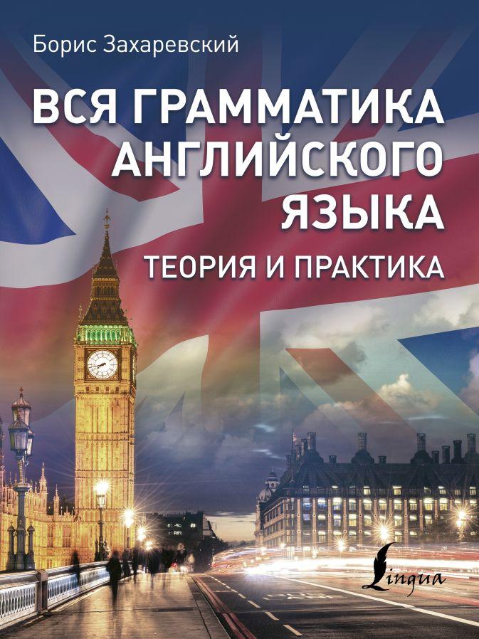 Борис Захаревский - Вся грамматика английского языка. Теория и практика обложка книги