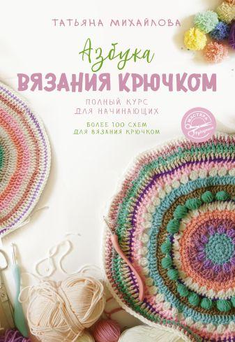 Михайлова Т.В. - Азбука вязания крючком. Полный курс для начинающих обложка книги