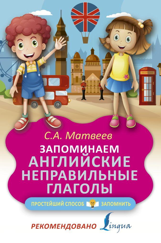 С. А. Матвеев - Запоминаем английские неправильные глаголы обложка книги