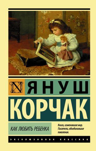 Януш Корчак - Как любить ребенка обложка книги