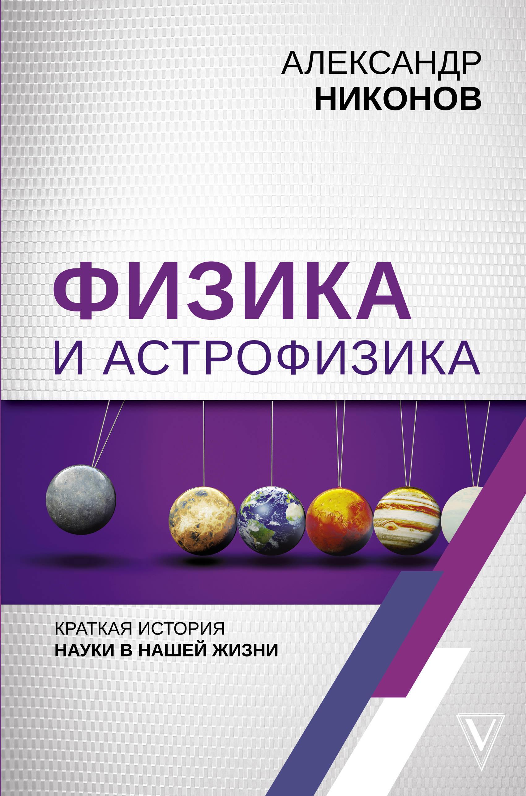 Физика и астрофизика: краткая история науки в нашей жизни ( Никонов Александр Петрович  )