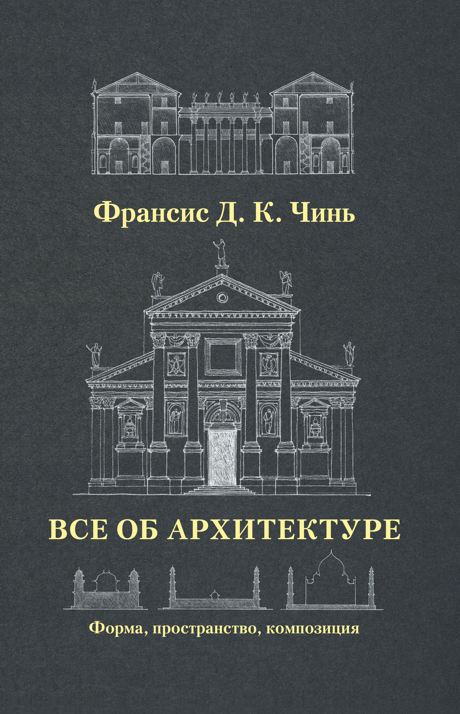 Все об архитектуре. Форма, пространство, композиция ( Чинь Франсис Д.К.  )