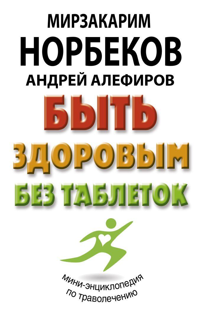 Быть здоровым без таблеток Норбеков М.С., Алефиров А.